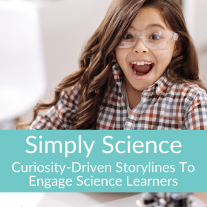 Simply Science: Curiosity-Driven Storylines To Engage Science Learners